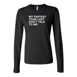 My Fantasy Team Lost Don't Talk To Me - Bella Long Sleeve Crew Tee