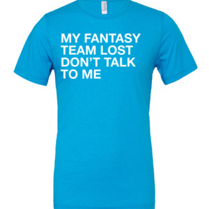 My Fantasy Team Lost Don't Talk To Me - Cotton/Polyester T-Shirt