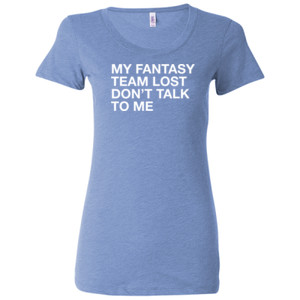 My Fantasy Team Lost Don't Talk To Me - Ladies' Triblend Short Sleeve T-Shirt